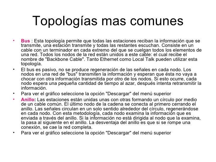 Topologías mas comunes <ul><li>Bus  : Esta topología permite que todas las estaciones reciban la información que se transm...