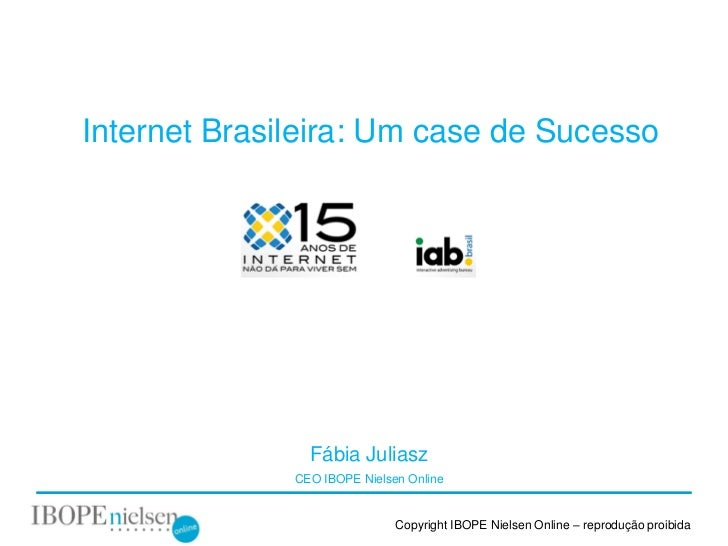 Internet Brasileira: Um case de Sucesso                Fábia Juliasz              CEO IBOPE Nielsen Online                ...