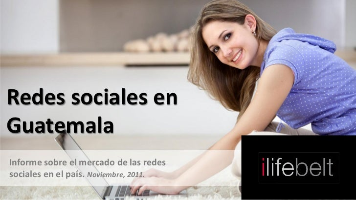 Redes sociales enGuatemalaInforme sobre el mercado de las redessociales en el país. Noviembre, 2011.
