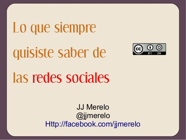 Lo que siempre quisiste saber de las redes sociales JJ Merelo @jjmerelo Http://facebook.com/jjmerelo