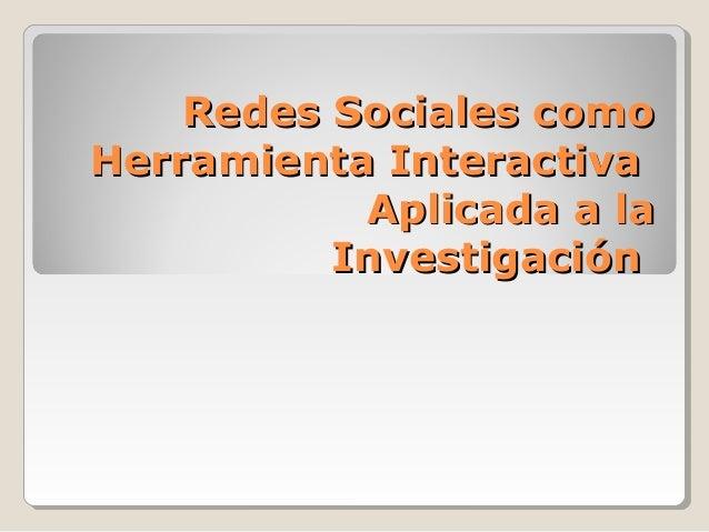 Redes Sociales comoRedes Sociales como Herramienta InteractivaHerramienta Interactiva Aplicada a laAplicada a la Investiga...