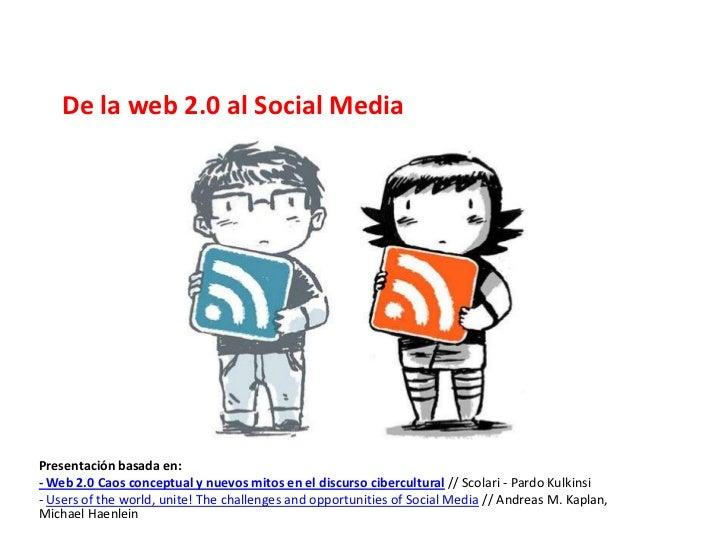 De la web 2.0 al Social MediaPresentación basada en:- Web 2.0 Caos conceptual y nuevos mitos en el discurso cibercultural ...