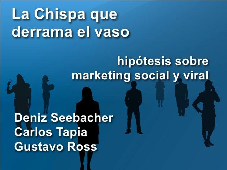 La Chispa que derrama el vaso                hipótesis sobre         marketing social y viral   Deniz Seebacher Carlos Tap...