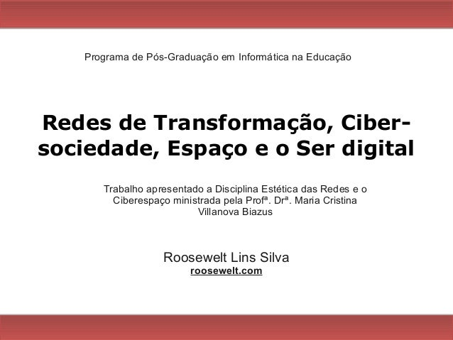 Redes de Transformação, Ciber- sociedade, Espaço e o Ser digital Roosewelt Lins Silva roosewelt.com Programa de Pós-Gradua...