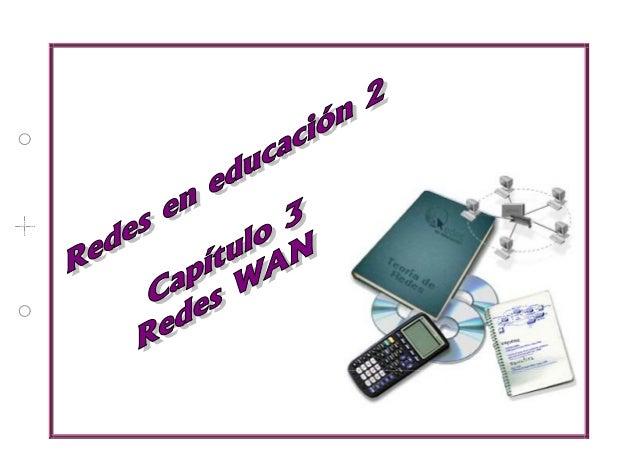 Capítulo 3:Redes WAN Anotaciones REDES EN EDUCACIÓN 2 1 Í N D I C E 1. Introducción 3 2. Dispositivos de interconexión 3 2...