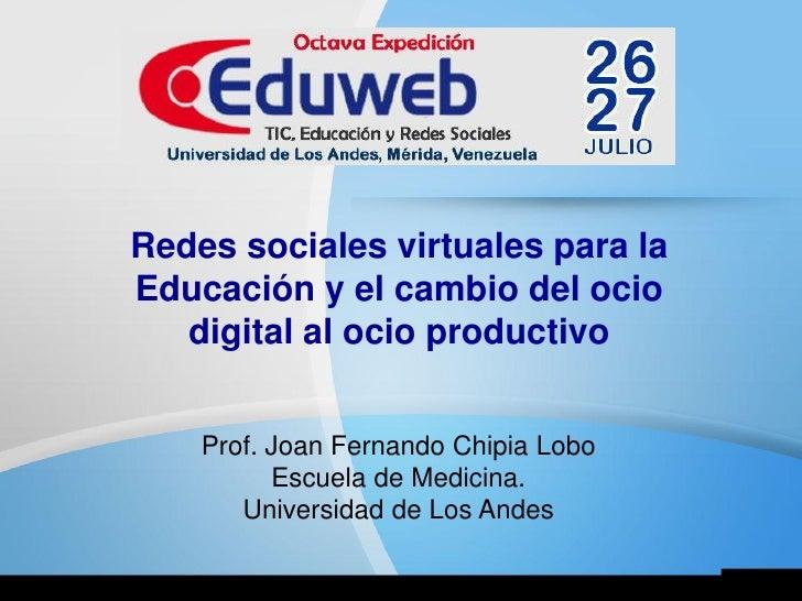 Redes sociales virtuales para laEducación y el cambio del ocio   digital al ocio productivo    Prof. Joan Fernando Chipia ...