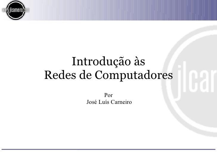 Introdução às Redes de Computadores              Por       José Luís Carneiro