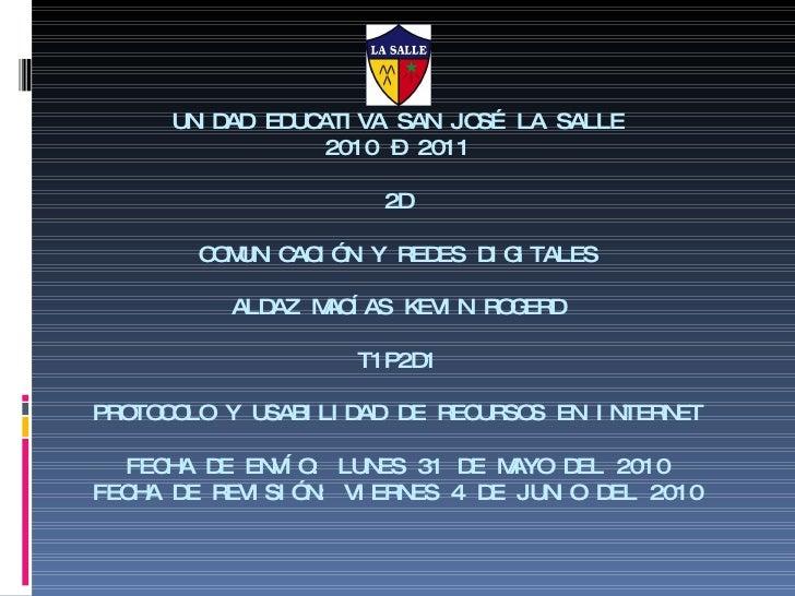 UNIDAD EDUCATIVA SAN JOSÉ LA SALLE 2010 – 2011 2D COMUNICACIÓN Y REDES DIGITALES ALDAZ MACÍAS KEVIN ROGERD T1P2D1 PROTOCOL...