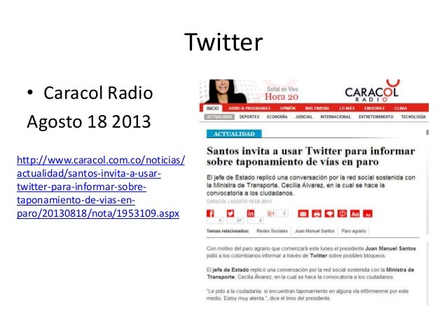 Twitter • Caracol Radio Agosto 18 2013 http://www.caracol.com.co/noticias/ actualidad/santos-invita-a-usar- twitter-para-i...
