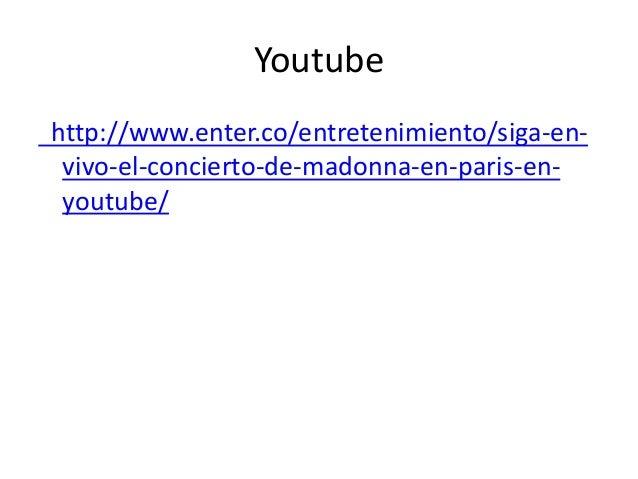 Youtube http://www.enter.co/entretenimiento/siga-en- vivo-el-concierto-de-madonna-en-paris-en- youtube/