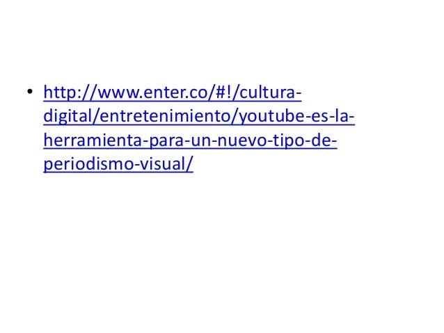 • http://www.enter.co/#!/cultura- digital/entretenimiento/youtube-es-la- herramienta-para-un-nuevo-tipo-de- periodismo-vis...