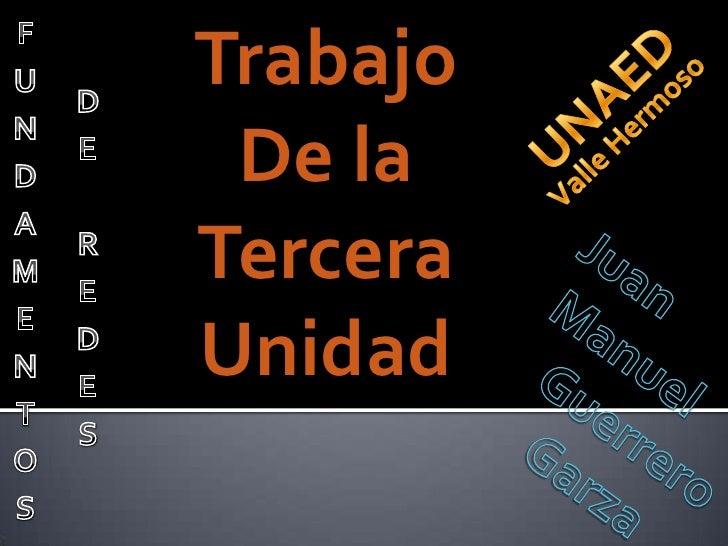 FUNDAMENTOS<br />Trabajo<br />De la<br />Tercera<br />Unidad<br />UNAED<br />DE REDES<br />Valle Hermoso<br />Juan<br />  ...