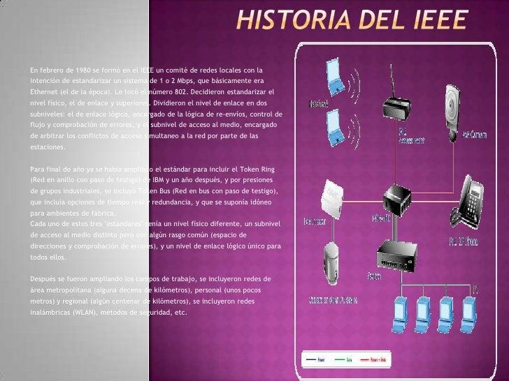 HISTORIA DEL IEEE<br />En febrero de 1980 se formó en el IEEE un comité de redes locales con la<br />intención de estandar...