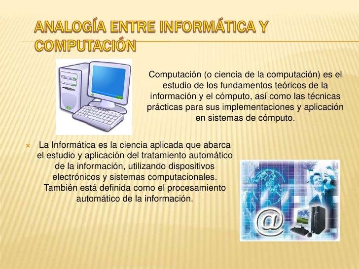 Analogía entre informática y computación <br />Computación (o ciencia de la computación) es el estudio de los fundamentos ...