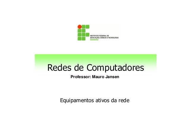 Redes de Computadores Professor: Mauro Jansen Redes de Computadores Equipamentos ativos da rede