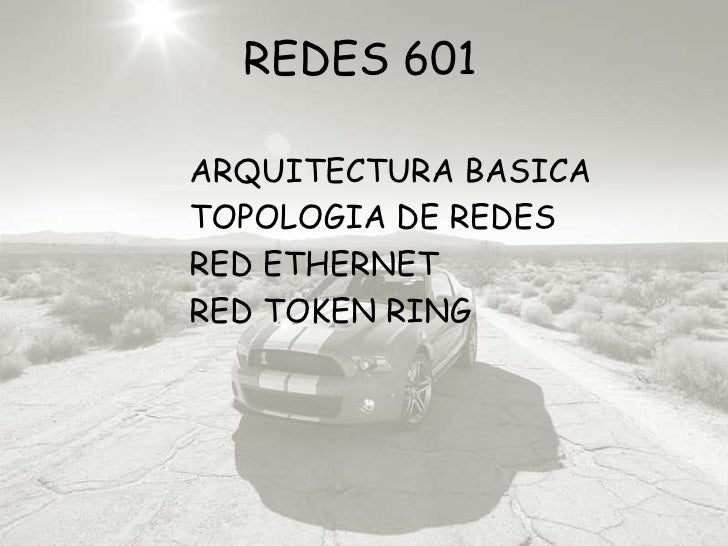 REDES 601<br />ARQUITECTURA BASICA<br />TOPOLOGIA DE REDES<br />RED ETHERNET<br />RED TOKEN RING<br />