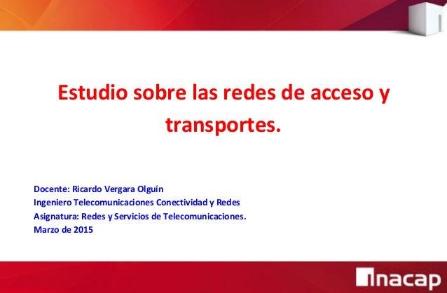 Estudio sobre las redes de acceso y transportes. Docente: Ricardo Vergara Olguín Ingeniero Telecomunicaciones Conectividad...