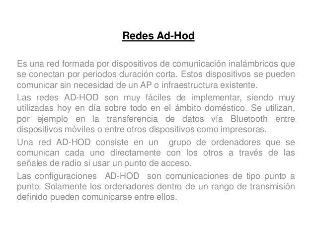 Redes Ad-Hod Es una red formada por dispositivos de comunicación inalámbricos que se conectan por periodos duración corta....