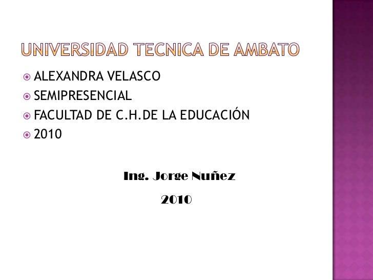 Universidad tecnica de ambato<br />ALEXANDRA VELASCO<br />SEMIPRESENCIAL<br />FACULTAD DE C.H.DE LA EDUCACIÓN<br />2010<br...