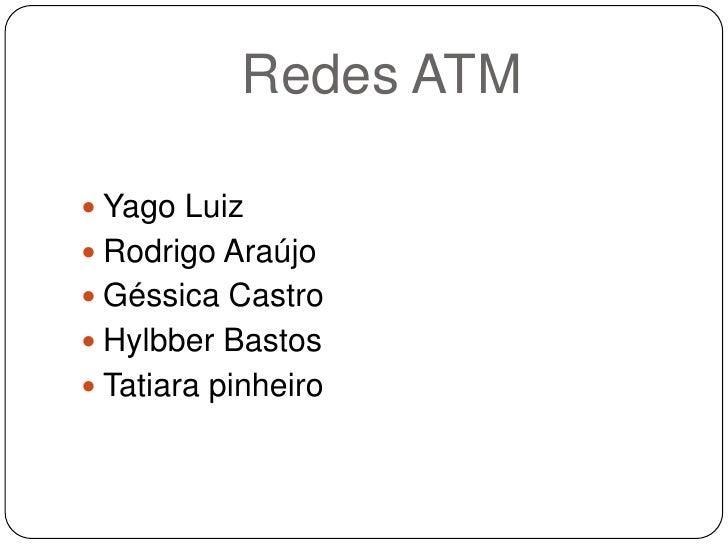 Redes ATM<br />Yago Luiz <br />Rodrigo Araújo<br />Géssica Castro<br />Hylbber Bastos<br />Tatiara pinheiro<br />