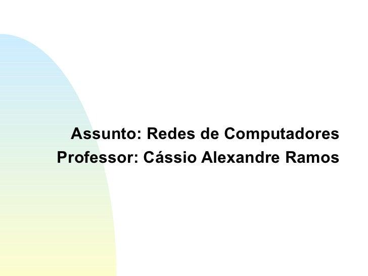 Assunto: Redes de Computadores Professor: Cássio Alexandre Ramos