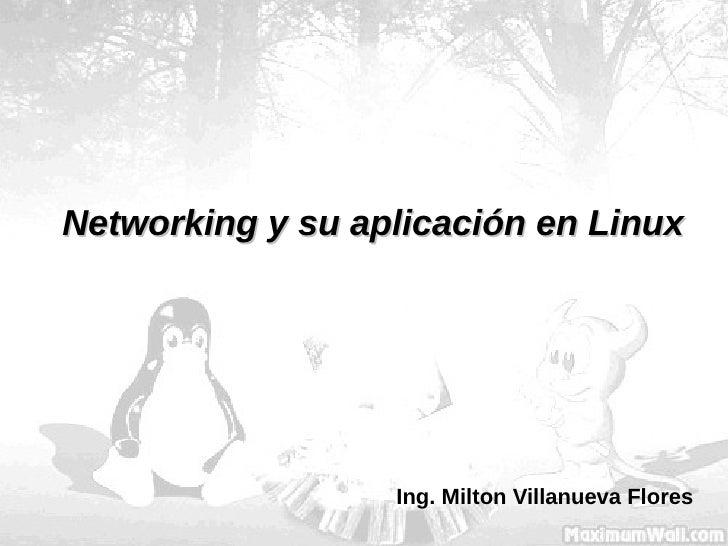 Networking y su aplicación en Linux Ing. Milton Villanueva Flores