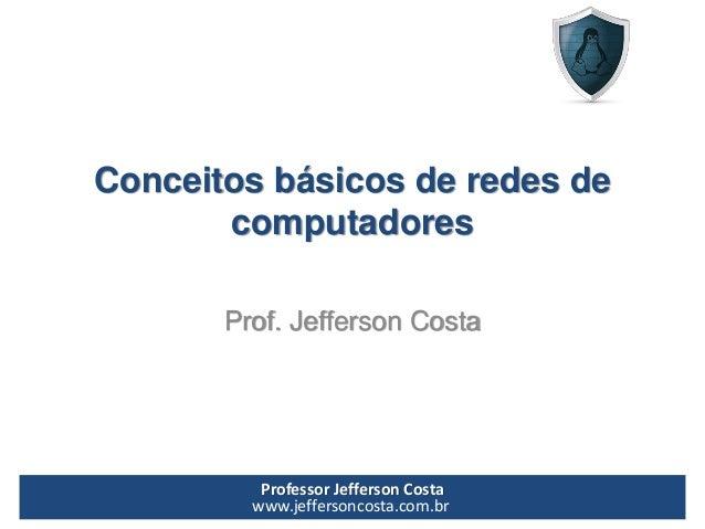 Professor Jefferson Costa  www.jeffersoncosta.com.brConceitos básicos de redes de computadoresProf. Jefferson Costa