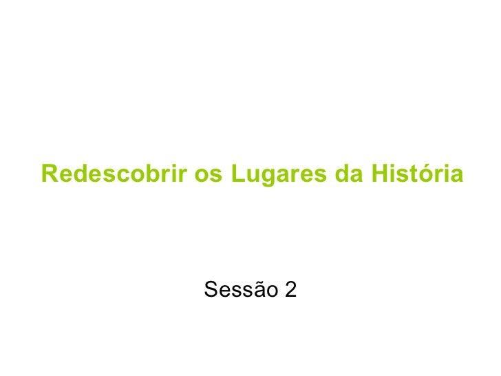 Redescobrir os Lugares da História Sessão 2