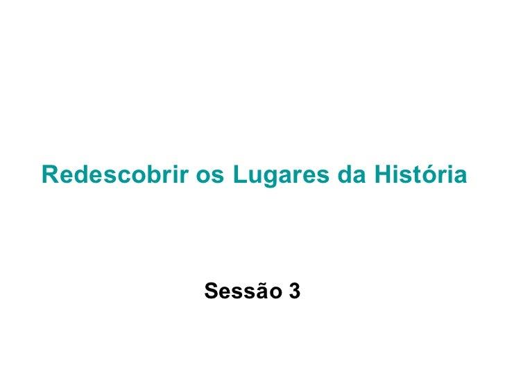 Redescobrir os Lugares da História Sessão 3