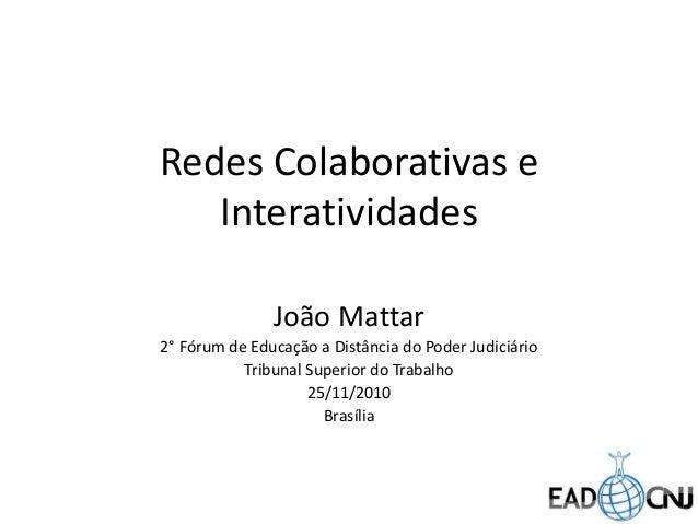 Redes Colaborativas e Interatividades João Mattar 2° Fórum de Educação a Distância do Poder Judiciário Tribunal Superior d...