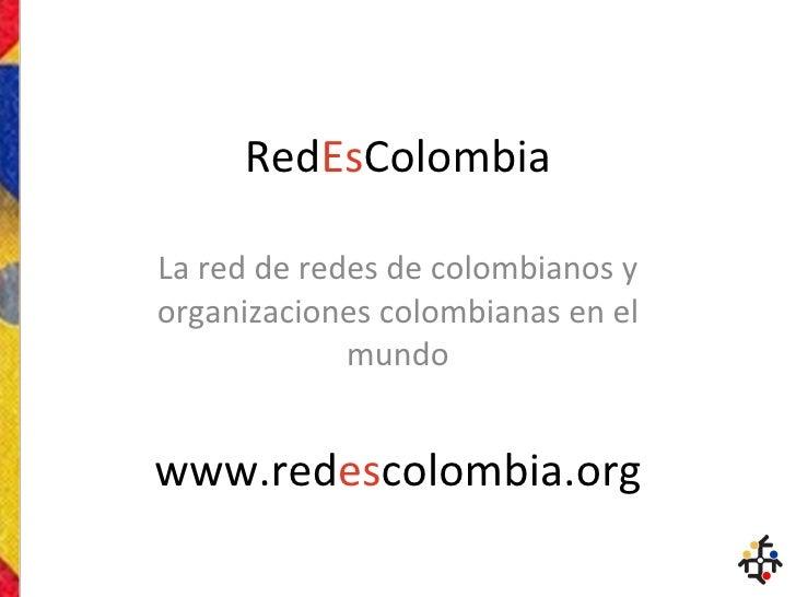 Red Es Colombia La red de redes de colombianos y organizaciones colombianas en el mundo www.red es colombia.org