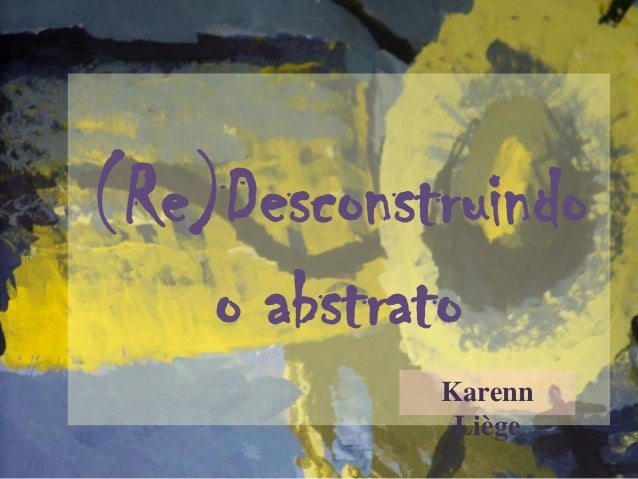 (Re)Desconstruindo o abstrato Karenn Liège