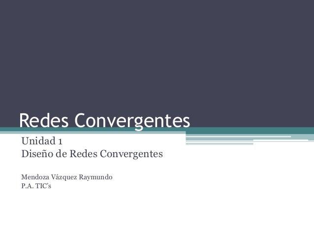 Redes ConvergentesUnidad 1Diseño de Redes ConvergentesMendoza Vázquez RaymundoP.A. TIC's