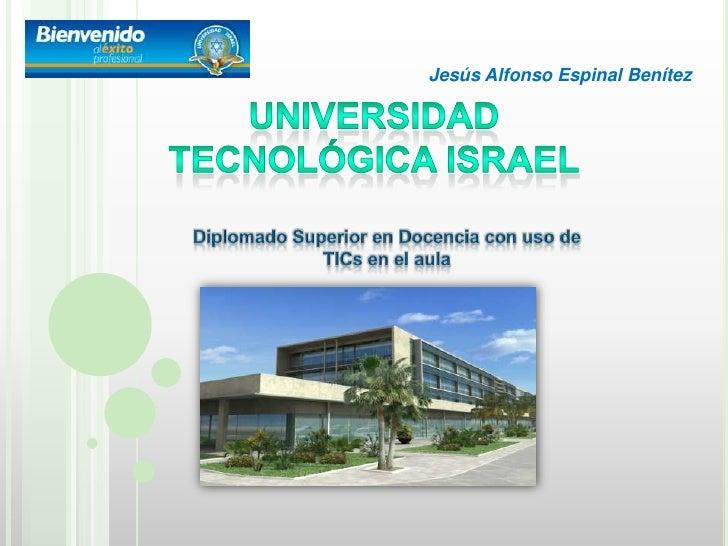 Jesús Alfonso Espinal Benítez<br />UNIVERSIDAD<br />TECNOLÓGICA ISRAEL<br />Diplomado Superior en Docencia con uso de TICs...