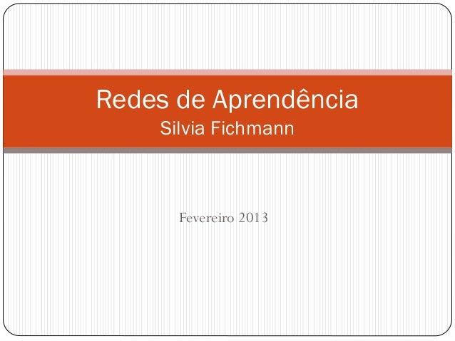 Redes de Aprendência    Silvia Fichmann      Fevereiro 2013