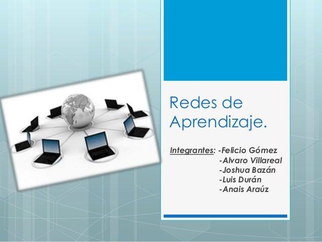 Redes deAprendizaje.Integrantes: -Felicio Gómez-Alvaro Villareal-Joshua Bazán-Luis Durán-Anais Araúz