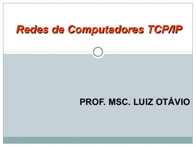 PROF. MSC. LUIZ OTÁVIOPROF. MSC. LUIZ OTÁVIO Redes de Computadores TCP/IPRedes de Computadores TCP/IP