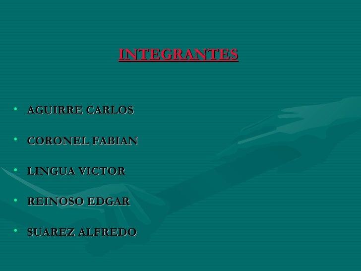 INTEGRANTES <ul><li>AGUIRRE CARLOS </li></ul><ul><li>CORONEL FABIAN </li></ul><ul><li>LINGUA VICTOR </li></ul><ul><li>REIN...