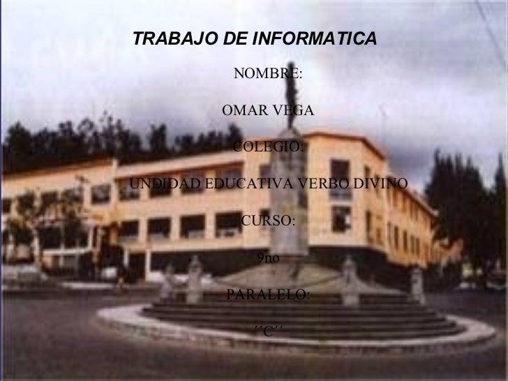 TRABAJO DE INFORMATICA           NOMBRE:          OMAR VEGA           COLEGIO:UNDIDAD EDUCATIVA VERBO DIVINO            CU...