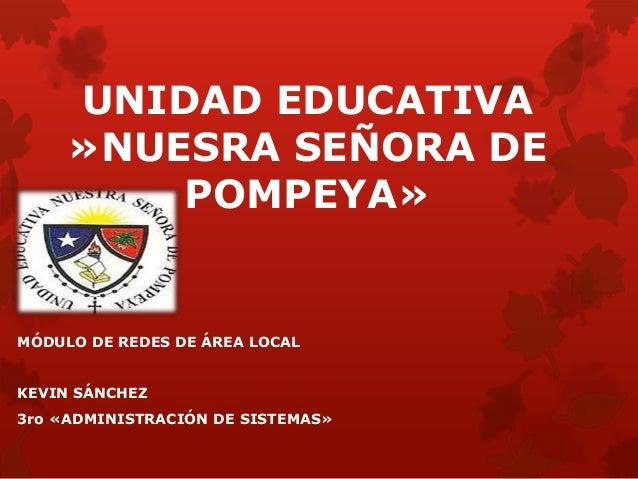 UNIDAD EDUCATIVA »NUESRA SEÑORA DE POMPEYA» MÓDULO DE REDES DE ÁREA LOCAL KEVIN SÁNCHEZ 3ro «ADMINISTRACIÓN DE SISTEMAS»