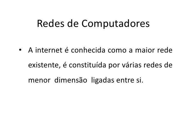 Redes de Computadores• A internet é conhecida como a maior rede  existente, é constituída por várias redes de  menor dimen...