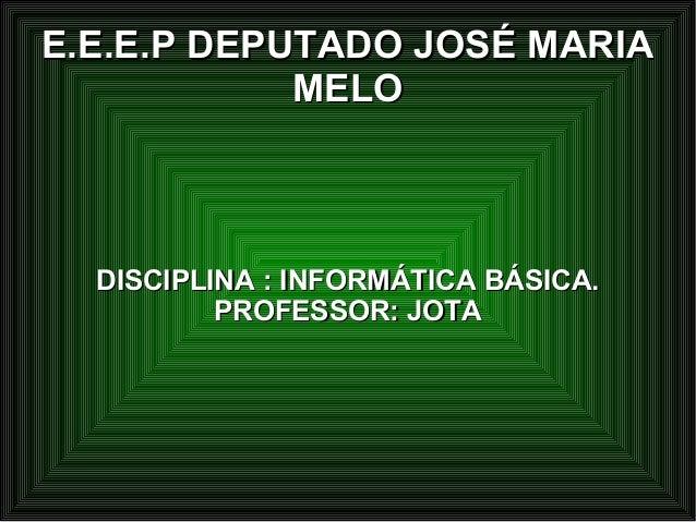E.E.E.P DEPUTADO JOSÉ MARIAE.E.E.P DEPUTADO JOSÉ MARIAMELOMELODISCIPLINA : INFORMÁTICA BÁSICA.DISCIPLINA : INFORMÁTICA BÁS...