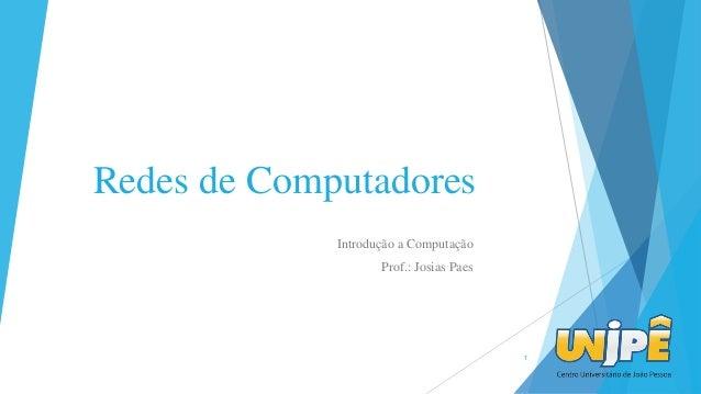 Redes de Computadores Introdução a Computação Prof.: Josias Paes 1