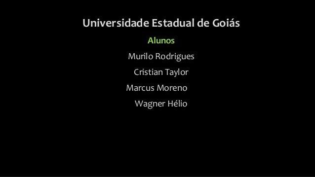 Universidade Estadual de Goiás Alunos Murilo Rodrigues Cristian Taylor Marcus Moreno Wagner Hélio