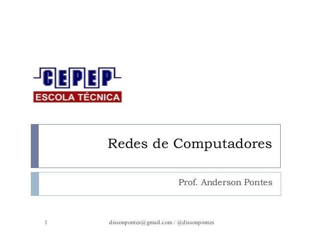 Redes de Computadores  Prof. Anderson Pontes  dissonpontes@1 gmail.com / @dissonpontes
