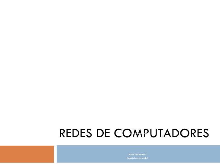 REDES DE COMPUTADORES Redes de Computadores Mário Bittencourt <mneto@argo.com.br>