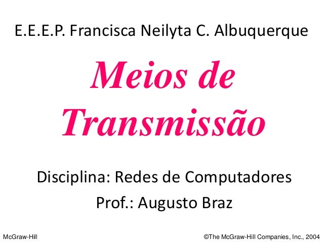 McGraw-Hill  ©The McGraw-Hill Companies, Inc., 2004  Meios de  Transmissão  E.E.E.P. Francisca Neilyta C. Albuquerque  Dis...