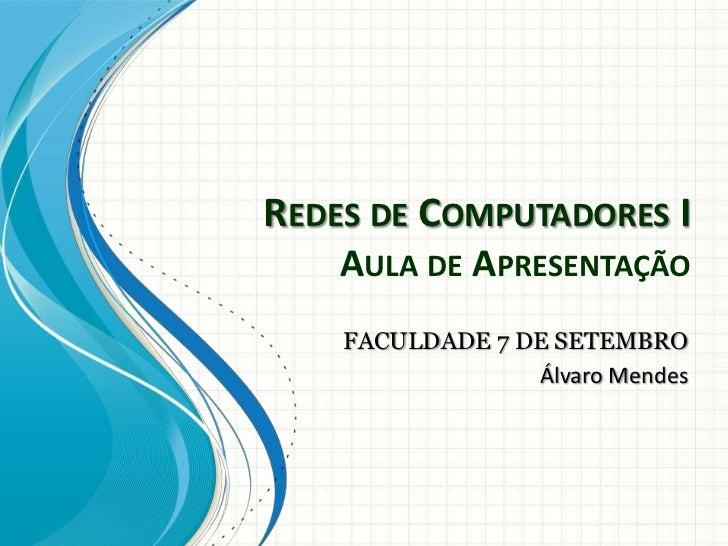 REDES DE COMPUTADORES I    AULA DE APRESENTAÇÃO    FACULDADE 7 DE SETEMBRO                 Álvaro Mendes