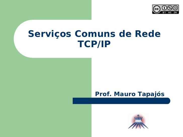Serviços Comuns de Rede TCP/IP Prof. Mauro Tapajós