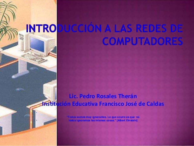 """Lic. Pedro Rosales Therán Institución Educativa Francisco José de Caldas """"Todos somos muy ignorantes. Lo que ocurre es que..."""